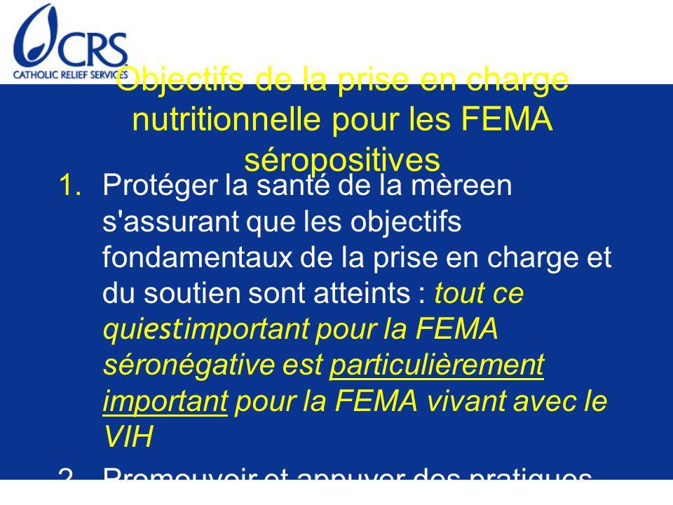 Objectifs de la prise en charge nutritionnelle pour les FEMA séropositives 1.Protéger la santé de la mèreen s assurant que les objectifs fondamentaux de la prise en charge et du soutien sont atteints : tout ce qui est important pour la FEMA séronégative est particulièrement important pour la FEMA vivant avec le VIH 2.Promouvoir et appuyer des pratiques sûres et éclairées d alimentation du bébé