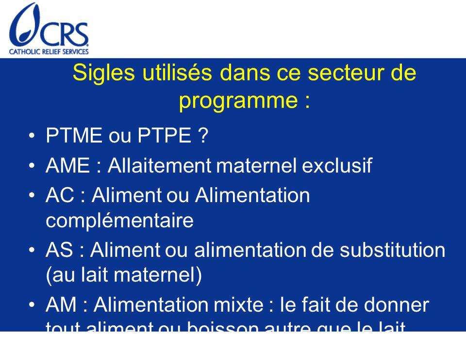 Sigles utilisés dans ce secteur de programme : PTME ou PTPE ? AME : Allaitement maternel exclusif AC : Aliment ou Alimentation complémentaire AS : Ali