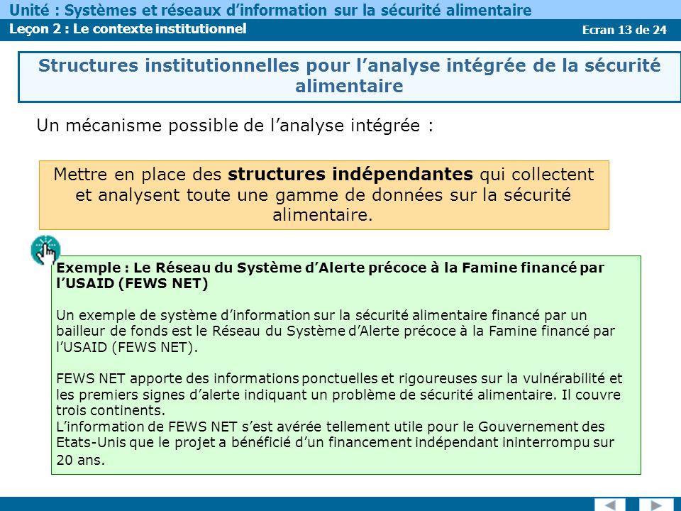 Ecran 13 de 24 Unité : Systèmes et réseaux dinformation sur la sécurité alimentaire Leçon 2 : Le contexte institutionnel Structures institutionnelles pour lanalyse intégrée de la sécurité alimentaire Un mécanisme possible de lanalyse intégrée : Exemple : Le Réseau du Système dAlerte précoce à la Famine financé par lUSAID (FEWS NET) Un exemple de système dinformation sur la sécurité alimentaire financé par un bailleur de fonds est le Réseau du Système dAlerte précoce à la Famine financé par lUSAID (FEWS NET).