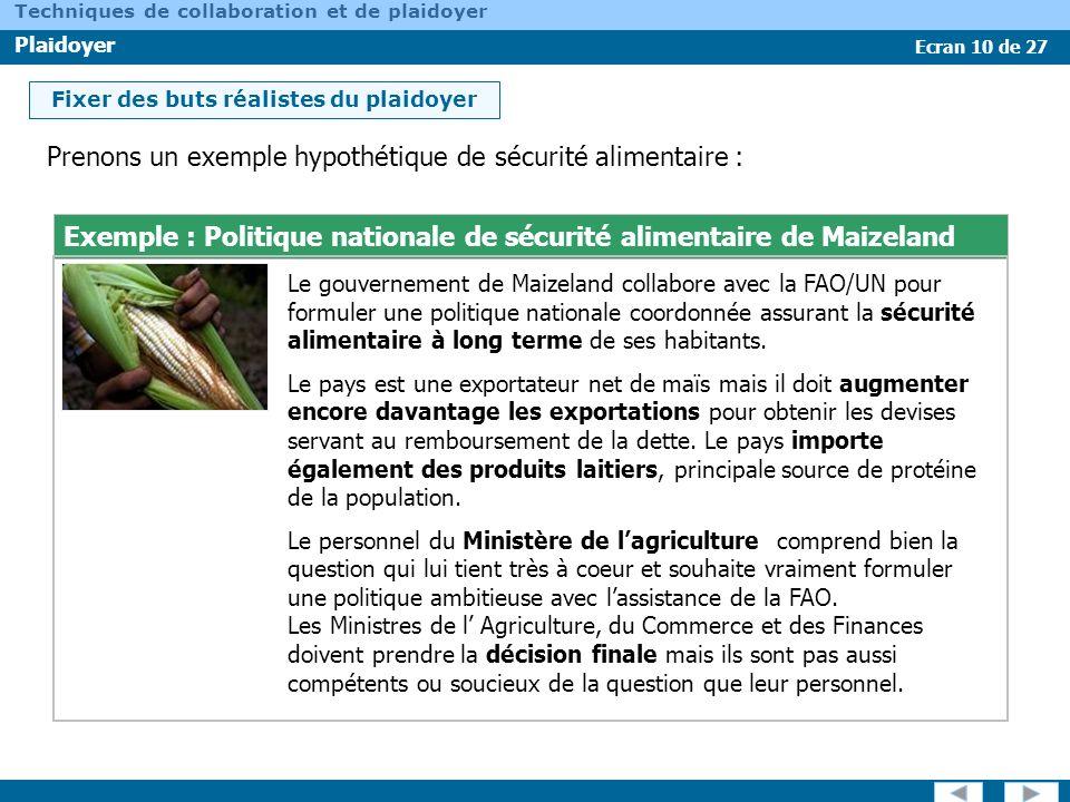 Ecran 10 de 27 Techniques de collaboration et de plaidoyer Plaidoyer Prenons un exemple hypothétique de sécurité alimentaire : Exemple : Politique nat