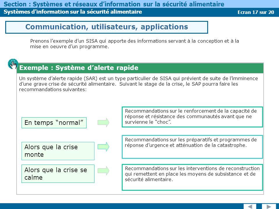 Ecran 17 sur 20 Section : Systèmes et réseaux dinformation sur la sécurité alimentaire Systèmes dinformation sur la sécurité alimentaire Prenons lexemple dun SISA qui apporte des informations servant à la conception et à la mise en oeuvre dun programme.