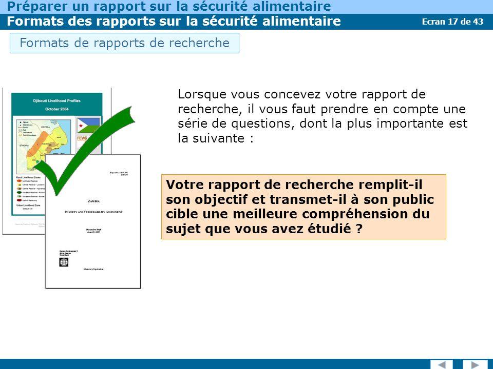 Ecran 17 de 43 Préparer un rapport sur la sécurité alimentaire Formats des rapports sur la sécurité alimentaire Lorsque vous concevez votre rapport de recherche, il vous faut prendre en compte une série de questions, dont la plus importante est la suivante : Votre rapport de recherche remplit-il son objectif et transmet-il à son public cible une meilleure compréhension du sujet que vous avez étudié .