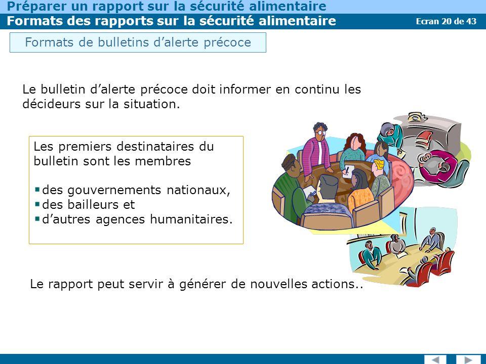 Ecran 20 de 43 Préparer un rapport sur la sécurité alimentaire Formats des rapports sur la sécurité alimentaire Les premiers destinataires du bulletin sont les membres des gouvernements nationaux, des bailleurs et dautres agences humanitaires.