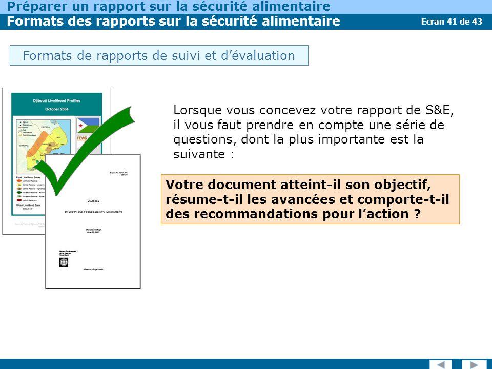 Ecran 41 de 43 Préparer un rapport sur la sécurité alimentaire Formats des rapports sur la sécurité alimentaire Lorsque vous concevez votre rapport de S&E, il vous faut prendre en compte une série de questions, dont la plus importante est la suivante : Votre document atteint-il son objectif, résume-t-il les avancées et comporte-t-il des recommandations pour laction .