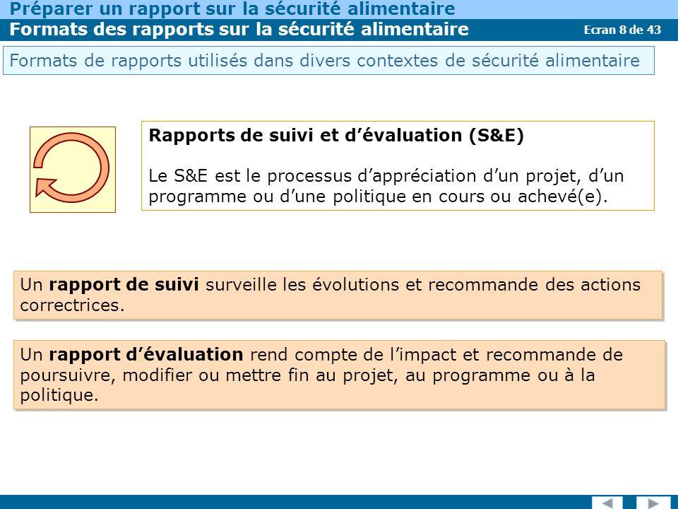 Ecran 8 de 43 Préparer un rapport sur la sécurité alimentaire Formats des rapports sur la sécurité alimentaire Rapports de suivi et dévaluation (S&E) Le S&E est le processus dappréciation dun projet, dun programme ou dune politique en cours ou achevé(e).