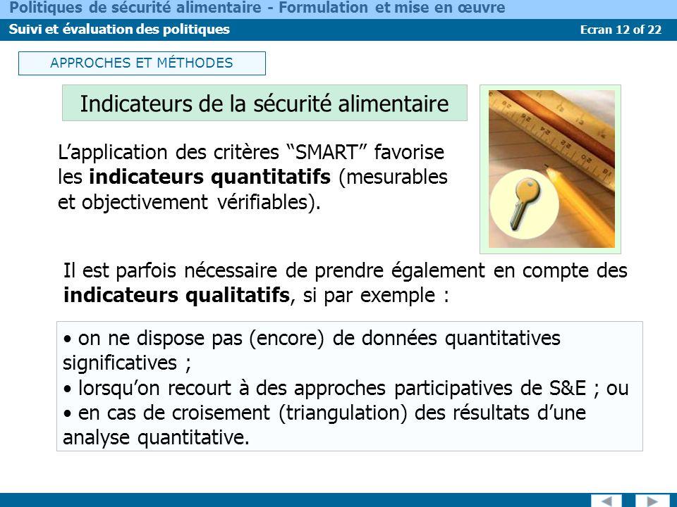 Ecran 12 of 22 Politiques de sécurité alimentaire - Formulation et mise en œuvre Suivi et évaluation des politiques on ne dispose pas (encore) de données quantitatives significatives ; lorsquon recourt à des approches participatives de S&E ; ou en cas de croisement (triangulation) des résultats dune analyse quantitative.