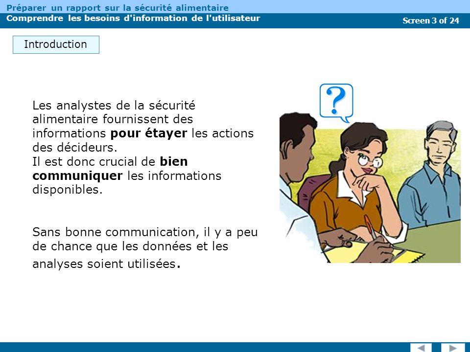 Screen 3 of 24 Préparer un rapport sur la sécurité alimentaire Comprendre les besoins d information de l utilisateur Introduction Les analystes de la sécurité alimentaire fournissent des informations pour étayer les actions des décideurs.