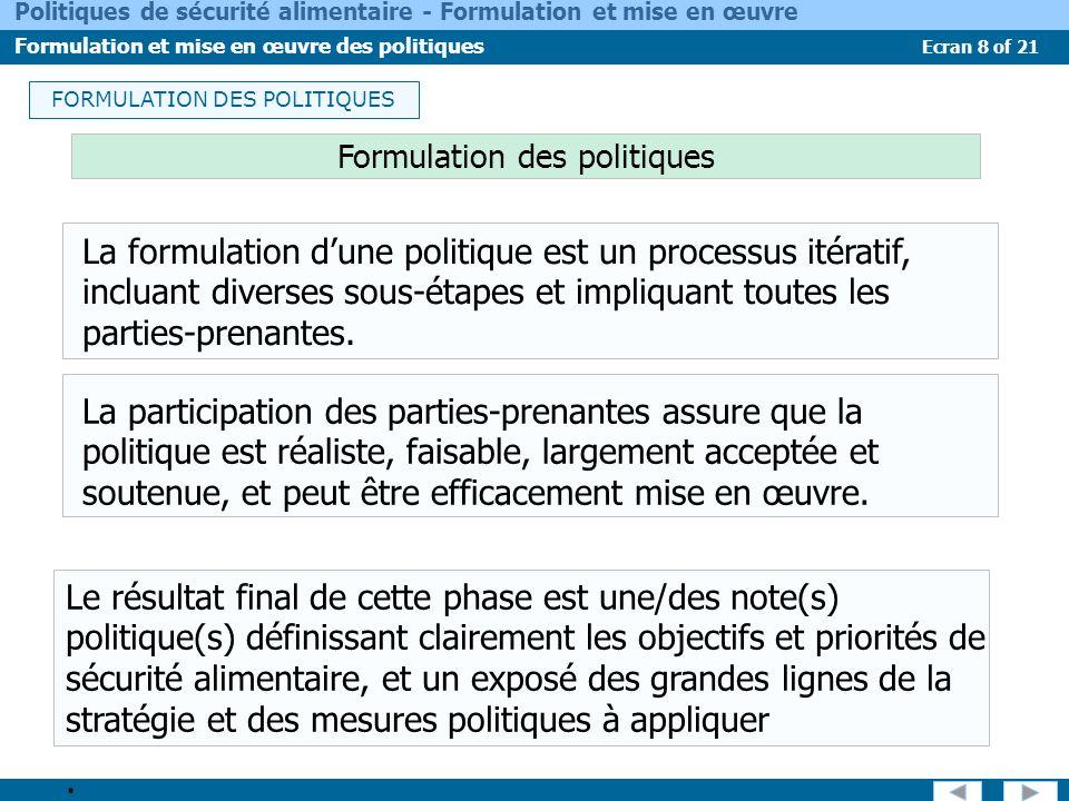 Ecran 19 of 21 Politiques de sécurité alimentaire - Formulation et mise en œuvre Formulation et mise en œuvre des politiques SUIVI-ÉVALUATION Suivi-Evaluation (S&E) Le dispositif de S&E a plusieurs fonctions : Fournir au gouvernement et aux autres parties-prenantes des informations actualisées sur lévolution de la mise en œuvre des PSA ; Évaluer si la mise en œuvre de la politique est bien sur la voie des objectifs planifiés ; Identifier tout défaut éventuel dans la conception et la mise en œuvre de la politique nécessitant une rectification pour garantir lefficacité de cette mise en œuvre ; et Faire des propositions permettant des ajustements de la politique.