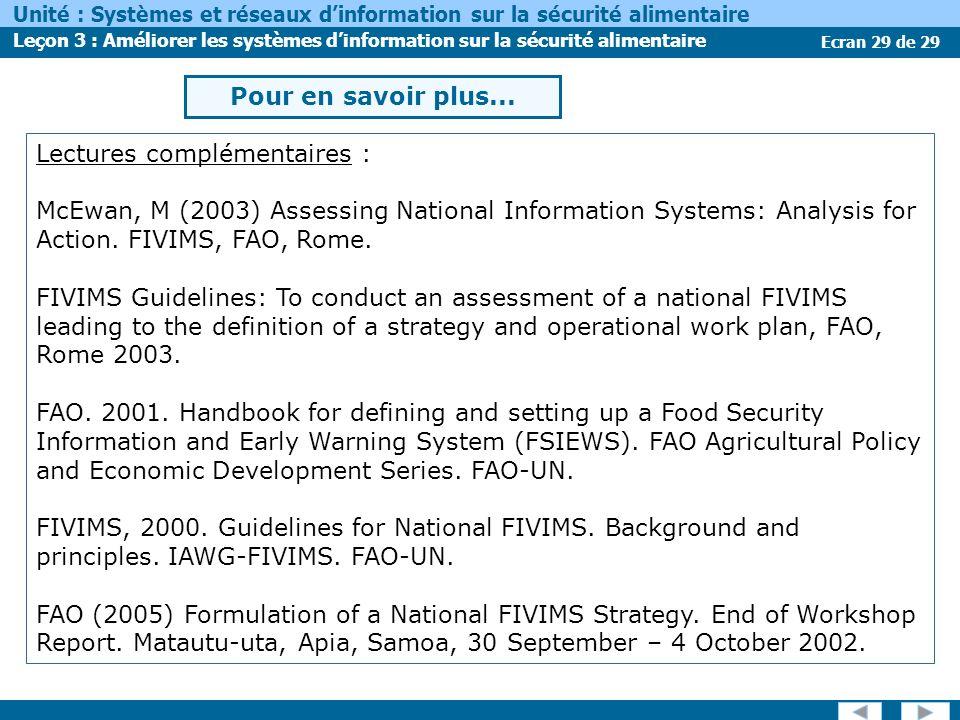 Ecran 29 de 29 Unité : Systèmes et réseaux dinformation sur la sécurité alimentaire Leçon 3 : Améliorer les systèmes dinformation sur la sécurité alimentaire Lectures complémentaires : McEwan, M (2003) Assessing National Information Systems: Analysis for Action.