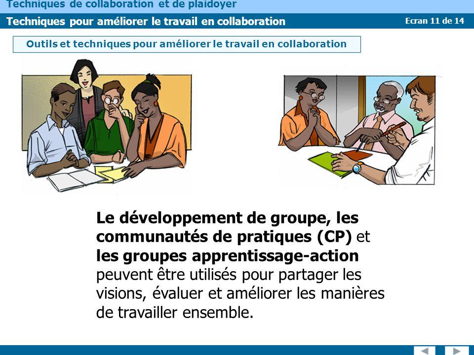 Ecran 11 de 14 Techniques de collaboration et de plaidoyer Techniques pour améliorer le travail en collaboration Le développement de groupe, les communautés de pratiques (CP) et les groupes apprentissage-action peuvent être utilisés pour partager les visions, évaluer et améliorer les manières de travailler ensemble.
