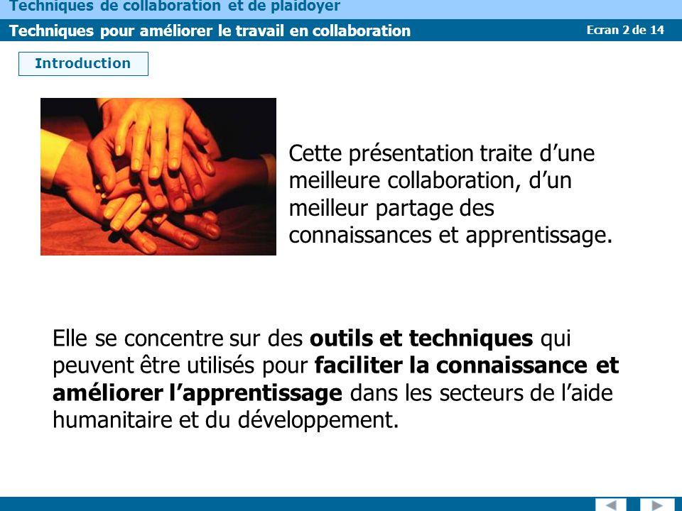 Ecran 2 de 14 Techniques de collaboration et de plaidoyer Techniques pour améliorer le travail en collaboration Introduction Cette présentation traite dune meilleure collaboration, dun meilleur partage des connaissances et apprentissage.