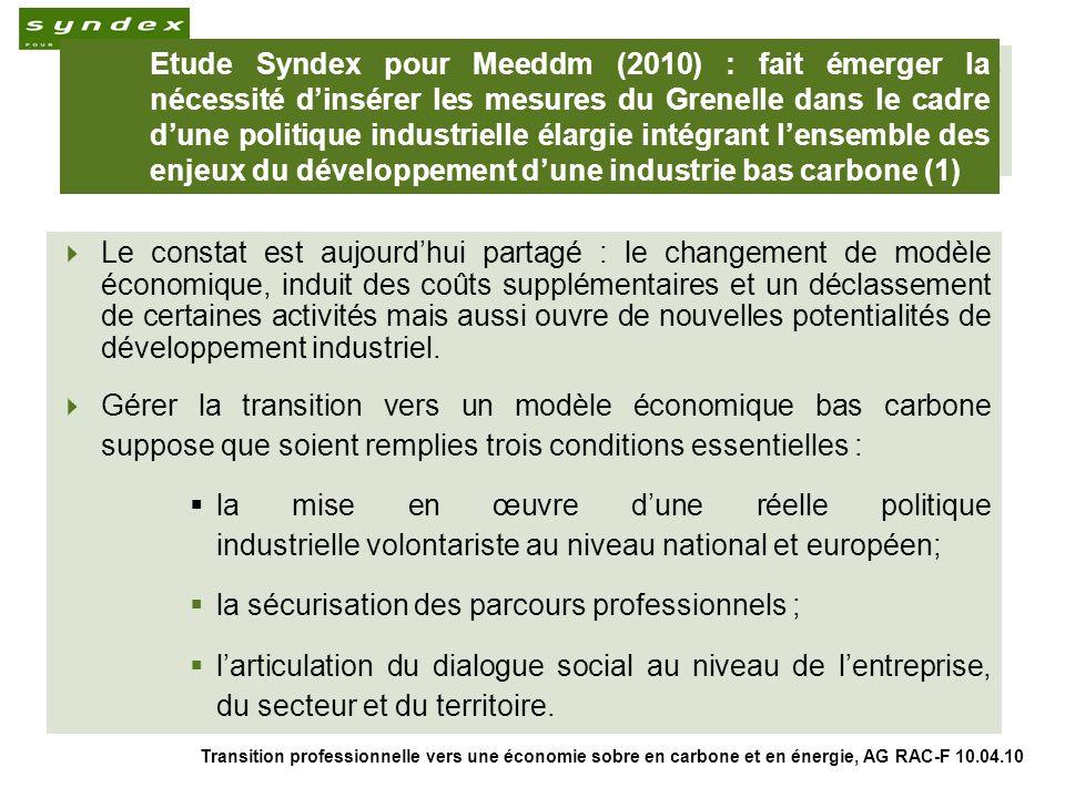 Transition professionnelle vers une économie sobre en carbone et en énergie, AG RAC-F 10.04.10 5 Etude Syndex pour Meeddm (2010) : fait émerger la nécessité dinsérer les mesures du Grenelle dans le cadre dune politique industrielle élargie intégrant lensemble des enjeux du développement dune industrie bas carbone (2) A ce titre, le grand emprunt, les ressources du Fonds Stratégique dInvestissement et le plan de relance en lien avec les orientations du Grenelle de lenvironnement revêtent un enjeu majeur du point de vue du développement de filières industrielles bas carbone en France.