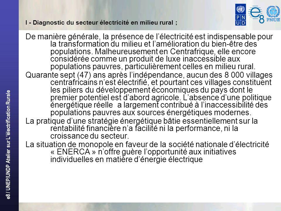 e8 / UNEP/UNDP Atelier sur L électrification Rurale I - Diagnostic du secteur électricité en milieu rural ; De manière générale, la présence de lélectricité est indispensable pour la transformation du milieu et lamélioration du bien-être des populations.