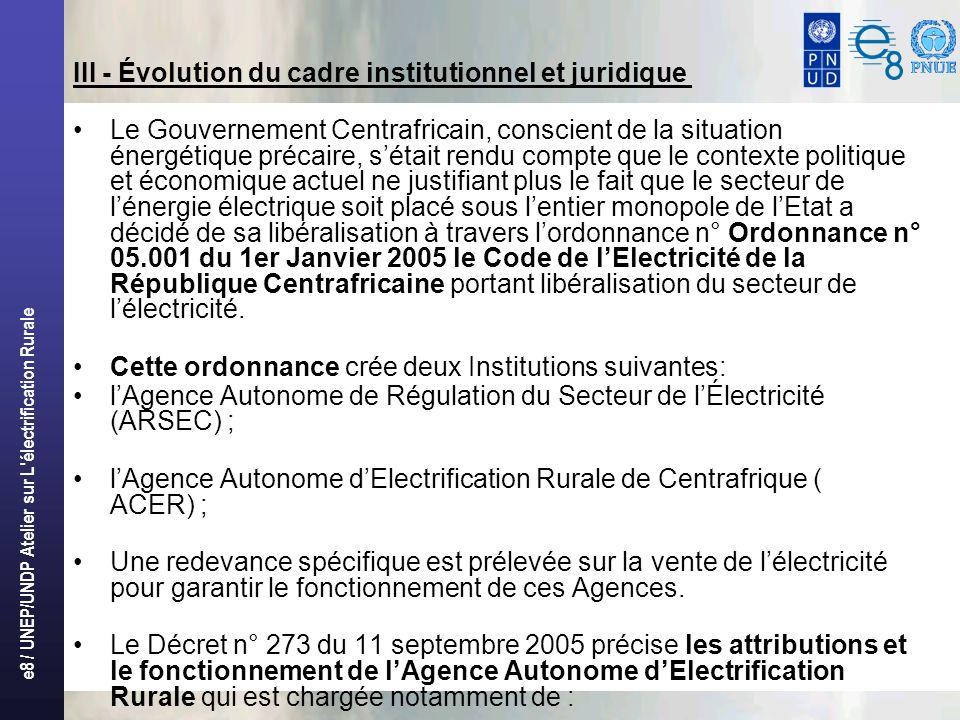 e8 / UNEP/UNDP Atelier sur L électrification Rurale III - Évolution du cadre institutionnel et juridique Le Gouvernement Centrafricain, conscient de la situation énergétique précaire, sétait rendu compte que le contexte politique et économique actuel ne justifiant plus le fait que le secteur de lénergie électrique soit placé sous lentier monopole de lEtat a décidé de sa libéralisation à travers lordonnance n° Ordonnance n° 05.001 du 1er Janvier 2005 le Code de lElectricité de la République Centrafricaine portant libéralisation du secteur de lélectricité.