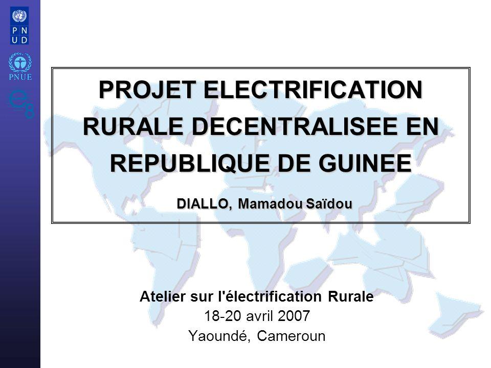 Atelier sur l'électrification Rurale 18-20 avril 2007 Yaoundé, Cameroun PROJET ELECTRIFICATION RURALE DECENTRALISEE EN REPUBLIQUE DE GUINEE DIALLO, Ma