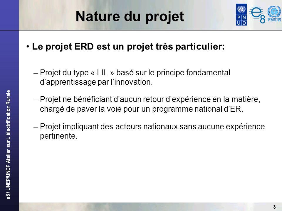 e8 / UNEP/UNDP Atelier sur L'électrification Rurale 3 Nature du projet Le projet ERD est un projet très particulier: – Projet du type « LIL » basé sur