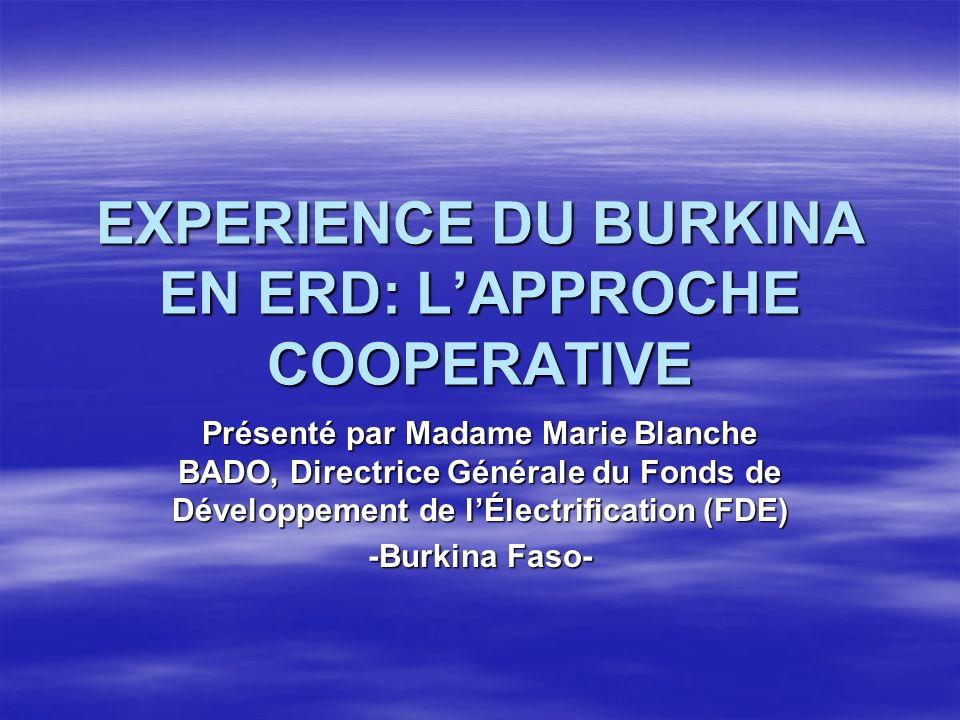 EXPERIENCE DU BURKINA EN ERD: LAPPROCHE COOPERATIVE Présenté par Madame Marie Blanche BADO, Directrice Générale du Fonds de Développement de lÉlectrification (FDE) -Burkina Faso-