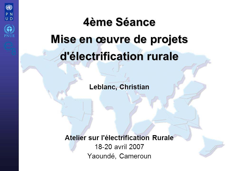 Atelier sur l électrification Rurale 18-20 avril 2007 Yaoundé, Cameroun 4ème Séance Mise en œuvre de projets d électrification rurale 4ème Séance Mise en œuvre de projets d électrification rurale Leblanc, Christian