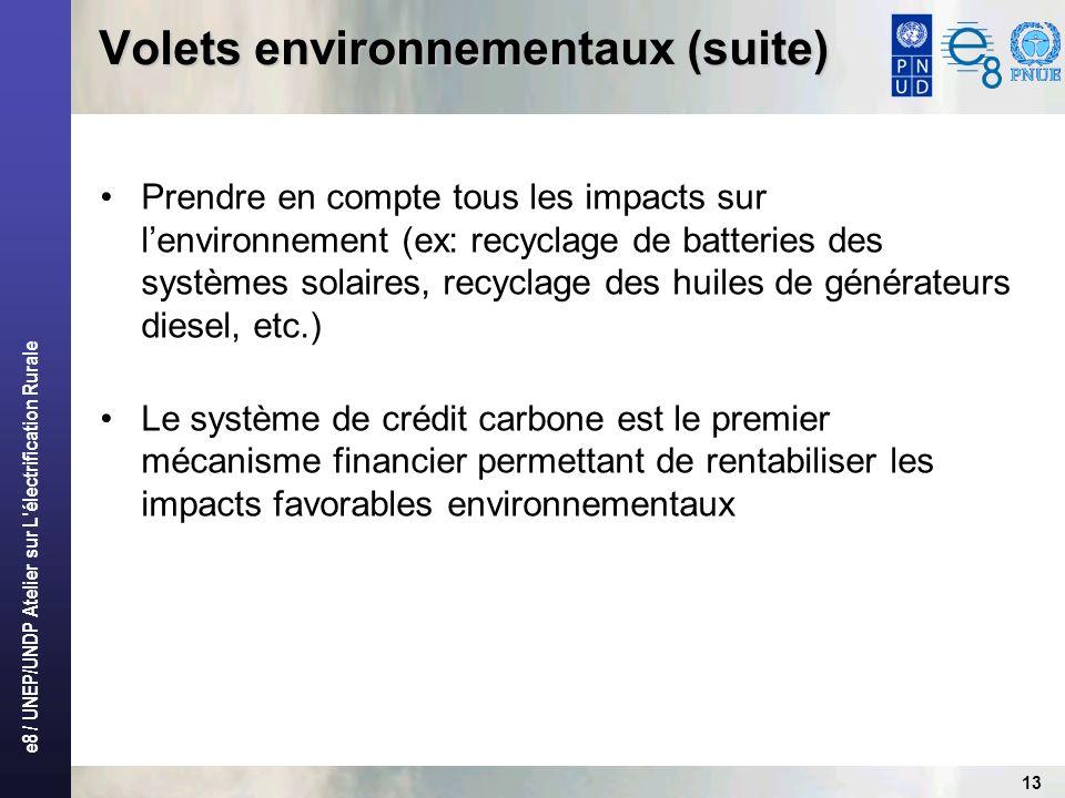e8 / UNEP/UNDP Atelier sur L électrification Rurale 13 Volets environnementaux (suite) Prendre en compte tous les impacts sur lenvironnement (ex: recyclage de batteries des systèmes solaires, recyclage des huiles de générateurs diesel, etc.) Le système de crédit carbone est le premier mécanisme financier permettant de rentabiliser les impacts favorables environnementaux