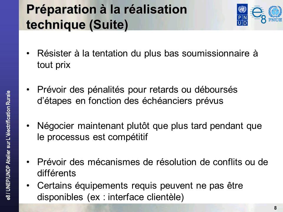 e8 / UNEP/UNDP Atelier sur L électrification Rurale 8 Préparation à la réalisation technique (Suite) Résister à la tentation du plus bas soumissionnaire à tout prix Prévoir des pénalités pour retards ou déboursés détapes en fonction des échéanciers prévus Négocier maintenant plutôt que plus tard pendant que le processus est compétitif Prévoir des mécanismes de résolution de conflits ou de différents Certains équipements requis peuvent ne pas être disponibles (ex : interface clientèle)