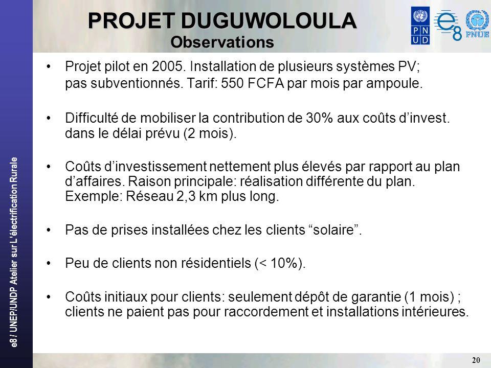 e8 / UNEP/UNDP Atelier sur L'électrification Rurale 20 PROJET DUGUWOLOULA Observations Projet pilot en 2005. Installation de plusieurs systèmes PV; pa