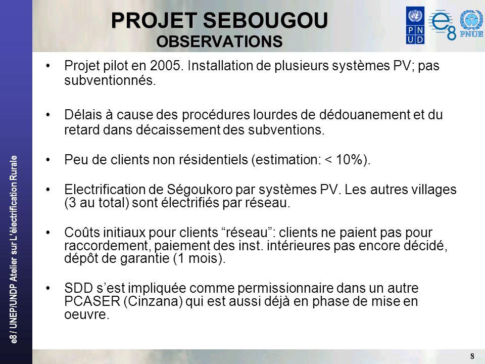 e8 / UNEP/UNDP Atelier sur L'électrification Rurale 8 PROJET SEBOUGOU OBSERVATIONS Projet pilot en 2005. Installation de plusieurs systèmes PV; pas su