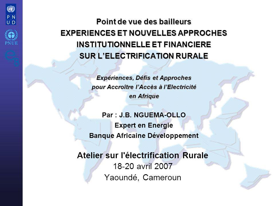 Atelier sur l'électrification Rurale 18-20 avril 2007 Yaoundé, Cameroun Point de vue des bailleurs EXPERIENCES ET NOUVELLES APPROCHES INSTITUTIONNELLE