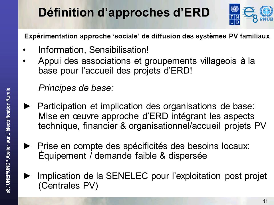 e8 / UNEP/UNDP Atelier sur L électrification Rurale 11 Définition dapproches dERD Expérimentation approche sociale de diffusion des systèmes PV familiaux Information, Sensibilisation.
