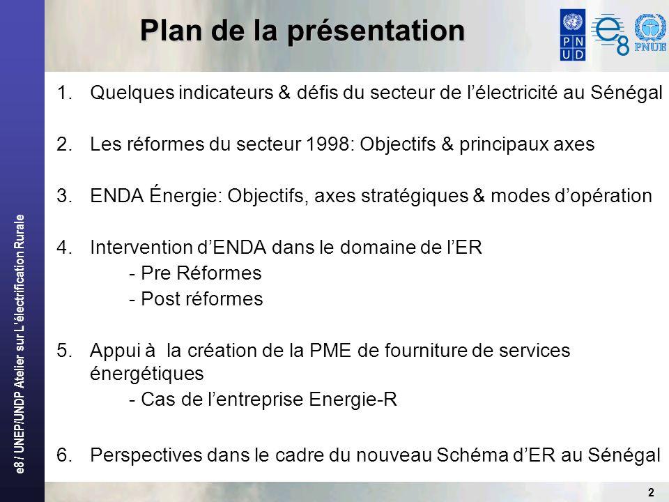 e8 / UNEP/UNDP Atelier sur L électrification Rurale 2 Plan de la présentation 1.Quelques indicateurs & défis du secteur de lélectricité au Sénégal 2.Les réformes du secteur 1998: Objectifs & principaux axes 3.ENDA Énergie: Objectifs, axes stratégiques & modes dopération 4.Intervention dENDA dans le domaine de lER - Pre Réformes - Post réformes 5.Appui à la création de la PME de fourniture de services énergétiques - Cas de lentreprise Energie-R 6.Perspectives dans le cadre du nouveau Schéma dER au Sénégal