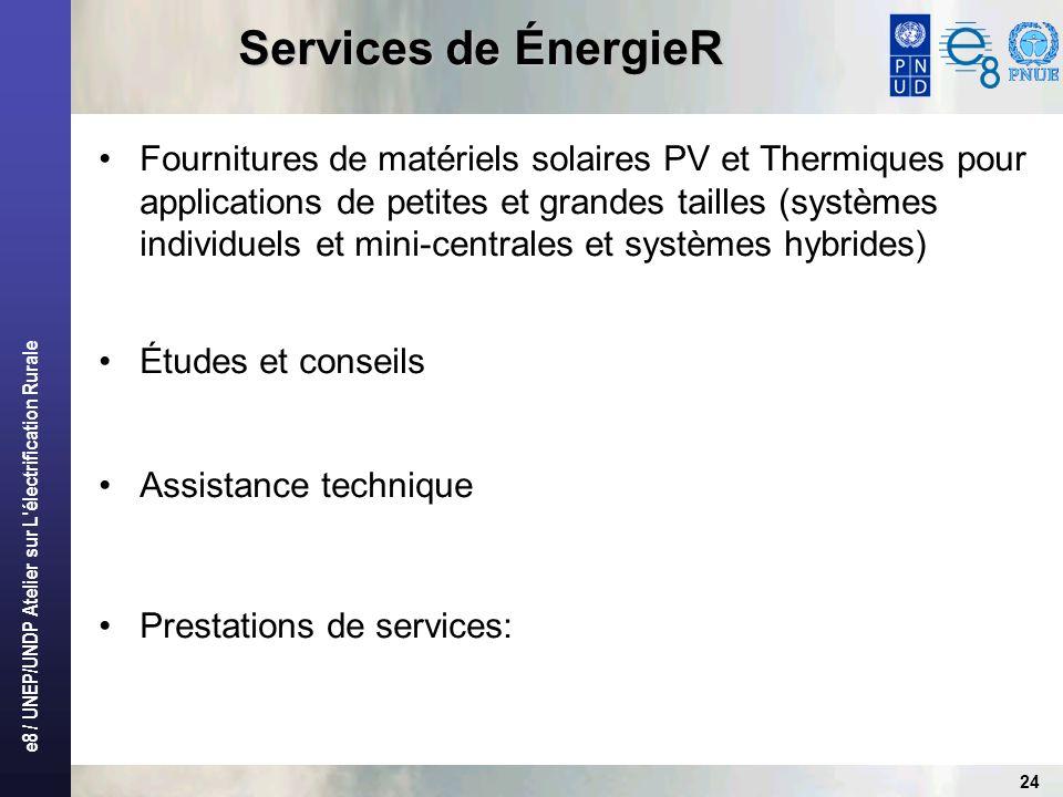 e8 / UNEP/UNDP Atelier sur L électrification Rurale 24 Services de ÉnergieR Fournitures de matériels solaires PV et Thermiques pour applications de petites et grandes tailles (systèmes individuels et mini-centrales et systèmes hybrides) Études et conseils Assistance technique Prestations de services: