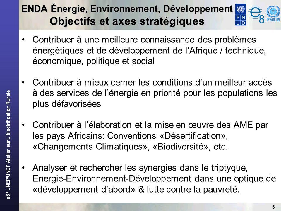 e8 / UNEP/UNDP Atelier sur L électrification Rurale 6 ENDA Énergie, Environnement, Développement Objectifs et axes stratégiques Contribuer à une meilleure connaissance des problèmes énergétiques et de développement de lAfrique / technique, économique, politique et social Contribuer à mieux cerner les conditions dun meilleur accès à des services de lénergie en priorité pour les populations les plus défavorisées Contribuer à lélaboration et la mise en œuvre des AME par les pays Africains: Conventions «Désertification», «Changements Climatiques», «Biodiversité», etc.