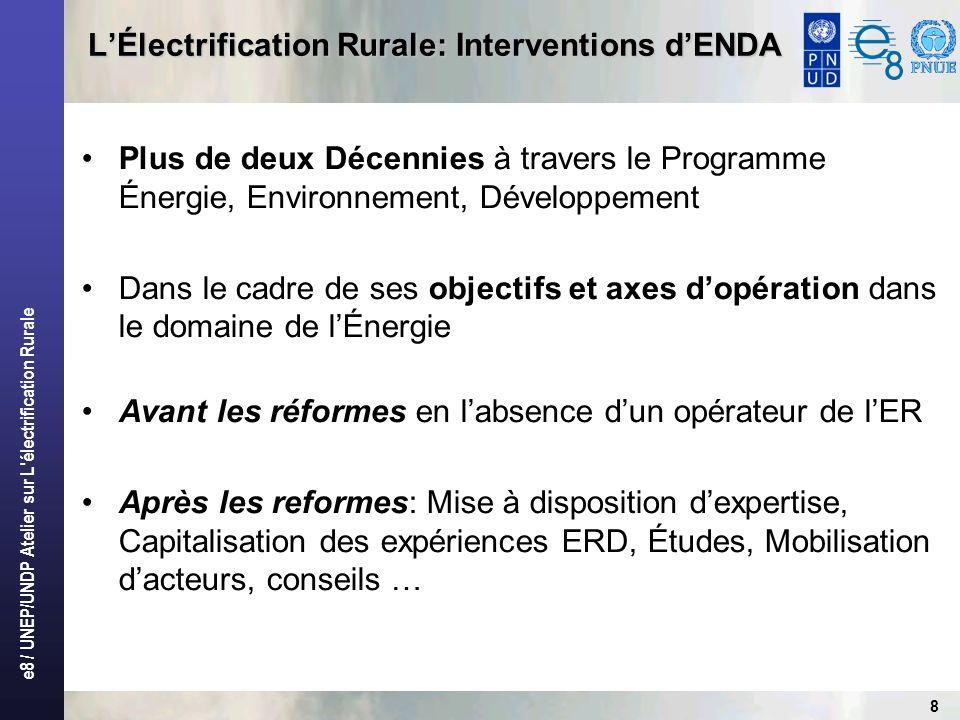 e8 / UNEP/UNDP Atelier sur L électrification Rurale 8 LÉlectrification Rurale: Interventions dENDA Plus de deux Décennies à travers le Programme Énergie, Environnement, Développement Dans le cadre de ses objectifs et axes dopération dans le domaine de lÉnergie Avant les réformes en labsence dun opérateur de lER Après les reformes: Mise à disposition dexpertise, Capitalisation des expériences ERD, Études, Mobilisation dacteurs, conseils …