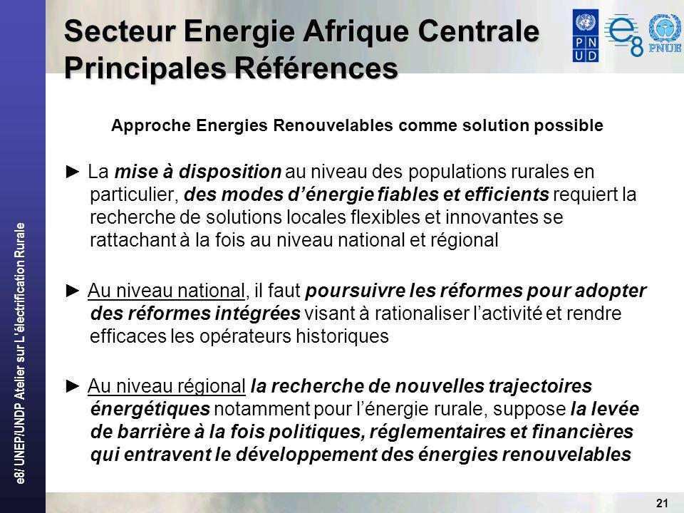 e8/ UNEP/UNDP Atelier sur L électrification Rurale 21 Secteur Energie Afrique Centrale Principales Références Approche Energies Renouvelables comme solution possible La mise à disposition au niveau des populations rurales en particulier, des modes dénergie fiables et efficients requiert la recherche de solutions locales flexibles et innovantes se rattachant à la fois au niveau national et régional Au niveau national, il faut poursuivre les réformes pour adopter des réformes intégrées visant à rationaliser lactivité et rendre efficaces les opérateurs historiques Au niveau régional la recherche de nouvelles trajectoires énergétiques notamment pour lénergie rurale, suppose la levée de barrière à la fois politiques, réglementaires et financières qui entravent le développement des énergies renouvelables