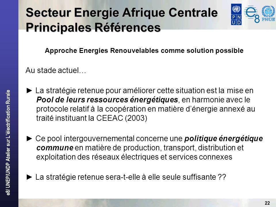 e8/ UNEP/UNDP Atelier sur L électrification Rurale 22 Secteur Energie Afrique Centrale Principales Références Approche Energies Renouvelables comme solution possible Au stade actuel… La stratégie retenue pour améliorer cette situation est la mise en Pool de leurs ressources énergétiques, en harmonie avec le protocole relatif à la coopération en matière dénergie annexé au traité instituant la CEEAC (2003) Ce pool intergouvernemental concerne une politique énergétique commune en matière de production, transport, distribution et exploitation des réseaux électriques et services connexes La stratégie retenue sera-t-elle à elle seule suffisante ??