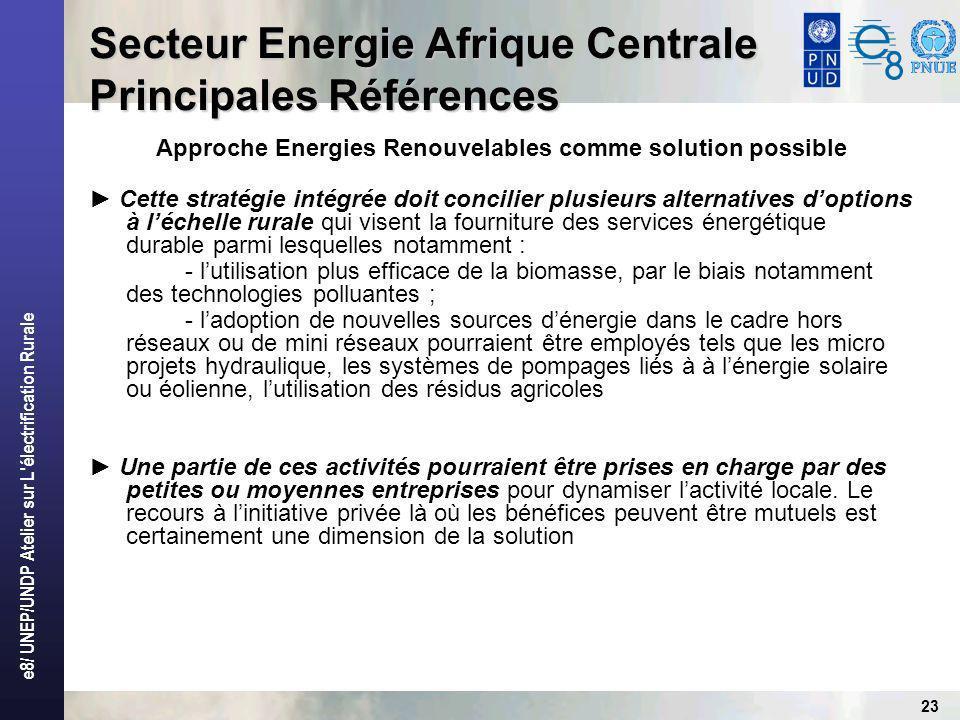 e8/ UNEP/UNDP Atelier sur L électrification Rurale 23 Secteur Energie Afrique Centrale Principales Références Approche Energies Renouvelables comme solution possible Cette stratégie intégrée doit concilier plusieurs alternatives doptions à léchelle rurale qui visent la fourniture des services énergétique durable parmi lesquelles notamment : - lutilisation plus efficace de la biomasse, par le biais notamment des technologies polluantes ; - ladoption de nouvelles sources dénergie dans le cadre hors réseaux ou de mini réseaux pourraient être employés tels que les micro projets hydraulique, les systèmes de pompages liés à à lénergie solaire ou éolienne, lutilisation des résidus agricoles Une partie de ces activités pourraient être prises en charge par des petites ou moyennes entreprises pour dynamiser lactivité locale.
