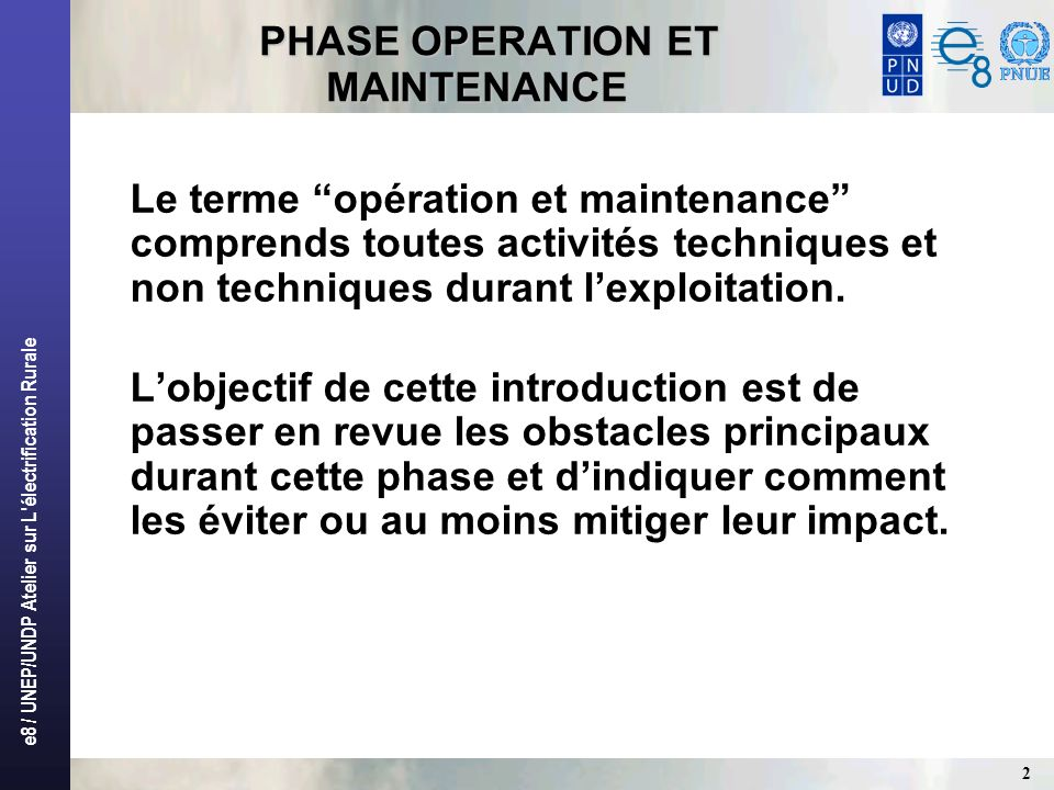 e8 / UNEP/UNDP Atelier sur L électrification Rurale 2 PHASE OPERATION ET MAINTENANCE PHASE OPERATION ET MAINTENANCE Le terme opération et maintenance comprends toutes activités techniques et non techniques durant lexploitation.