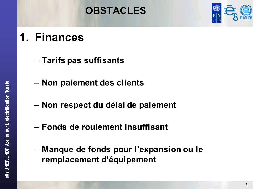 e8 / UNEP/UNDP Atelier sur L'électrification Rurale 3 OBSTACLES OBSTACLES 1. Finances –Tarifs pas suffisants –Non paiement des clients –Non respect du