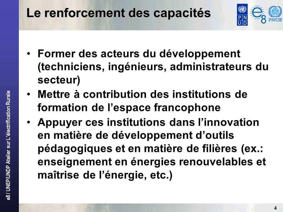 e8 / UNEP/UNDP Atelier sur L électrification Rurale 4 Former des acteurs du développement (techniciens, ingénieurs, administrateurs du secteur) Mettre à contribution des institutions de formation de lespace francophone Appuyer ces institutions dans linnovation en matière de développement doutils pédagogiques et en matière de filières (ex.: enseignement en énergies renouvelables et maîtrise de lénergie, etc.) Le renforcement des capacités