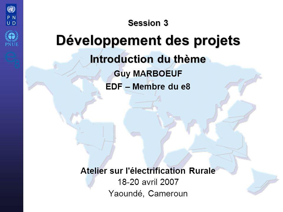 Atelier sur l électrification Rurale 18-20 avril 2007 Yaoundé, Cameroun Session 3 Développement des projets Introduction du thème Session 3 Développement des projets Introduction du thème Guy MARBOEUF EDF – Membre du e8