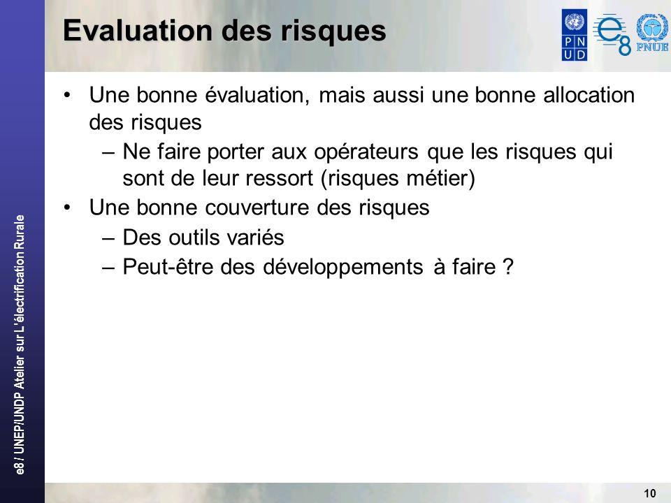 e8 / UNEP/UNDP Atelier sur L électrification Rurale 10 Evaluation des risques Une bonne évaluation, mais aussi une bonne allocation des risques –Ne faire porter aux opérateurs que les risques qui sont de leur ressort (risques métier) Une bonne couverture des risques –Des outils variés –Peut-être des développements à faire