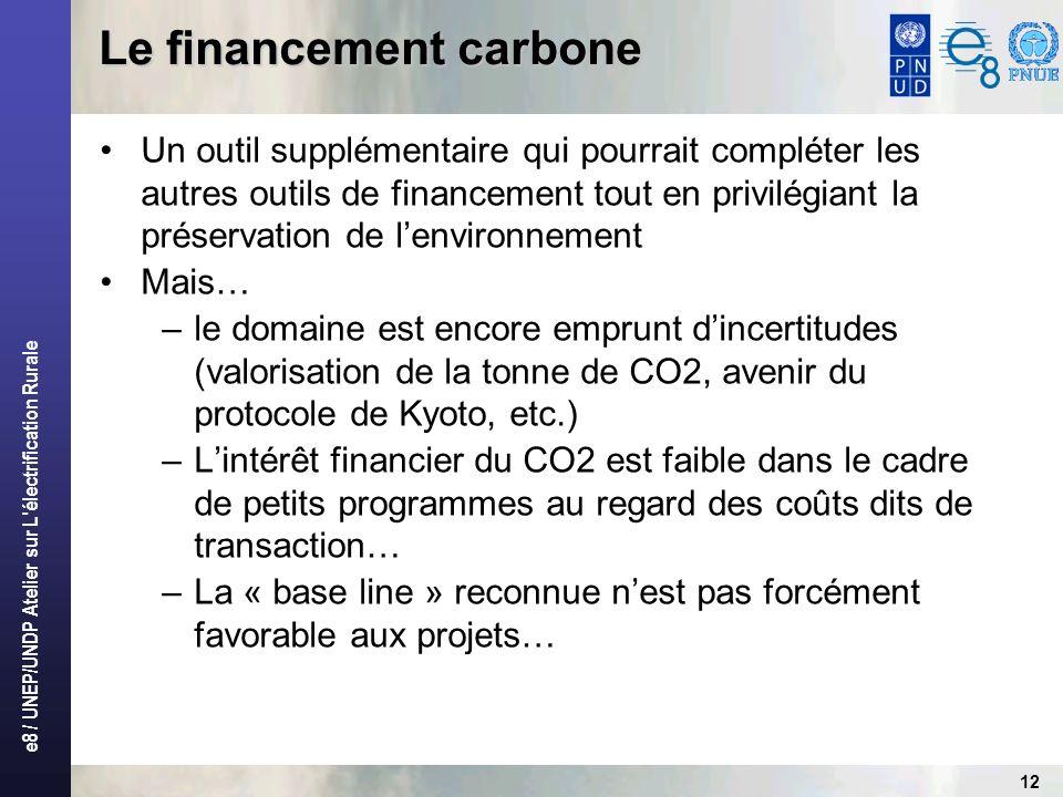 e8 / UNEP/UNDP Atelier sur L électrification Rurale 12 Le financement carbone Un outil supplémentaire qui pourrait compléter les autres outils de financement tout en privilégiant la préservation de lenvironnement Mais… –le domaine est encore emprunt dincertitudes (valorisation de la tonne de CO2, avenir du protocole de Kyoto, etc.) –Lintérêt financier du CO2 est faible dans le cadre de petits programmes au regard des coûts dits de transaction… –La « base line » reconnue nest pas forcément favorable aux projets…
