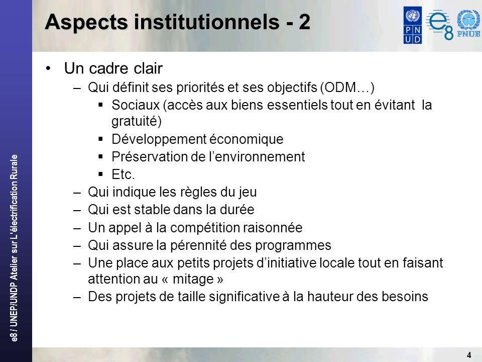 e8 / UNEP/UNDP Atelier sur L électrification Rurale 4 Aspects institutionnels - 2 Un cadre clair –Qui définit ses priorités et ses objectifs (ODM…) Sociaux (accès aux biens essentiels tout en évitant la gratuité) Développement économique Préservation de lenvironnement Etc.