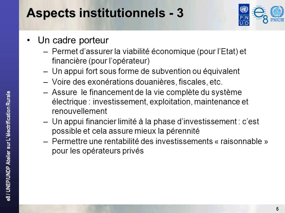 e8 / UNEP/UNDP Atelier sur L électrification Rurale 5 Aspects institutionnels - 3 Un cadre porteur –Permet dassurer la viabilité économique (pour lEtat) et financière (pour lopérateur) –Un appui fort sous forme de subvention ou équivalent –Voire des exonérations douanières, fiscales, etc.