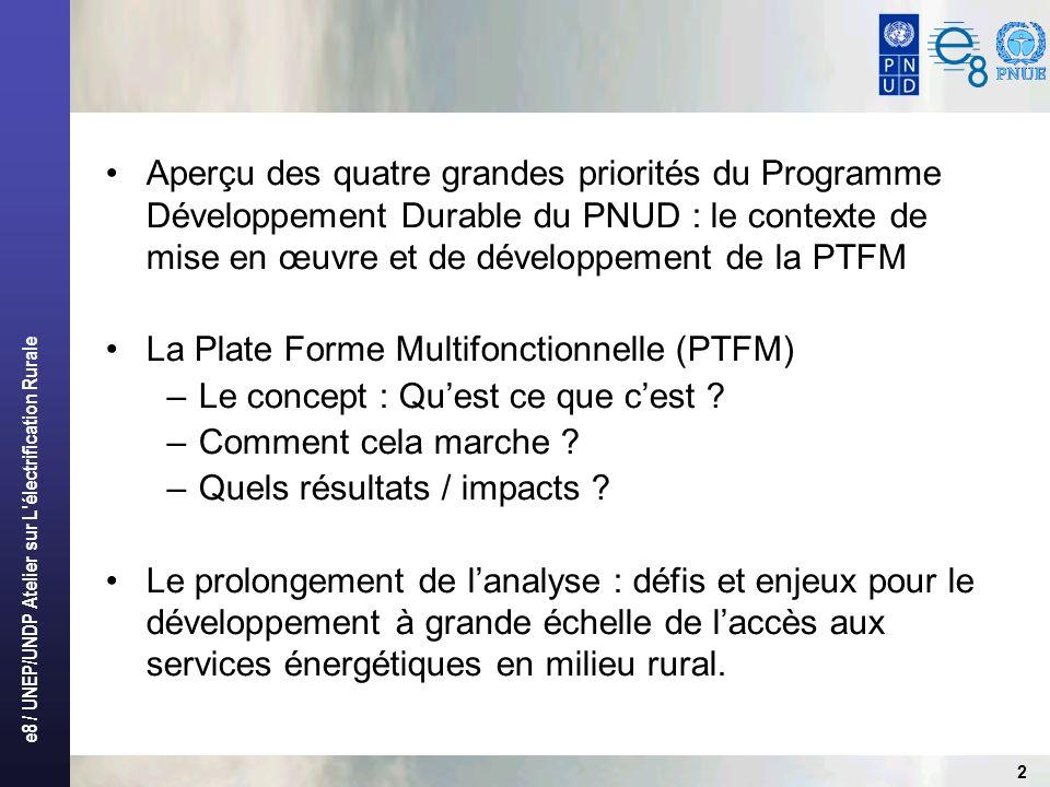 e8 / UNEP/UNDP Atelier sur L électrification Rurale 2 Aperçu des quatre grandes priorités du Programme Développement Durable du PNUD : le contexte de mise en œuvre et de développement de la PTFM La Plate Forme Multifonctionnelle (PTFM) –Le concept : Quest ce que cest .