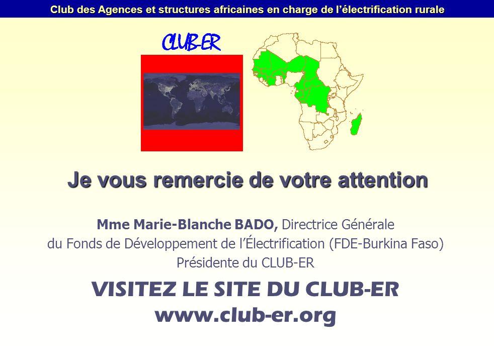 Club des Agences et structures africaines en charge de lélectrification rurale Je vous remercie de votre attention Mme Marie-Blanche BADO, Directrice Générale du Fonds de Développement de lÉlectrification (FDE-Burkina Faso) Présidente du CLUB-ER VISITEZ LE SITE DU CLUB-ER www.club-er.org