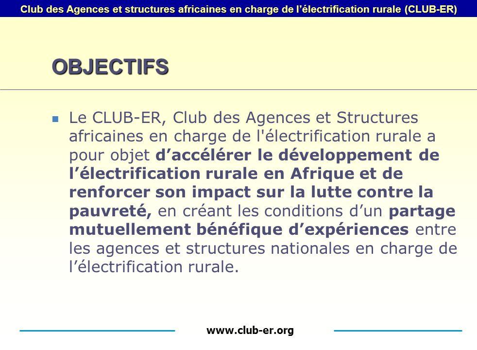 www.club-er.org Club des Agences et structures africaines en charge de lélectrification rurale (CLUB-ER) OBJECTIFS Le CLUB-ER, Club des Agences et Structures africaines en charge de l électrification rurale a pour objet daccélérer le développement de lélectrification rurale en Afrique et de renforcer son impact sur la lutte contre la pauvreté, en créant les conditions dun partage mutuellement bénéfique dexpériences entre les agences et structures nationales en charge de lélectrification rurale.
