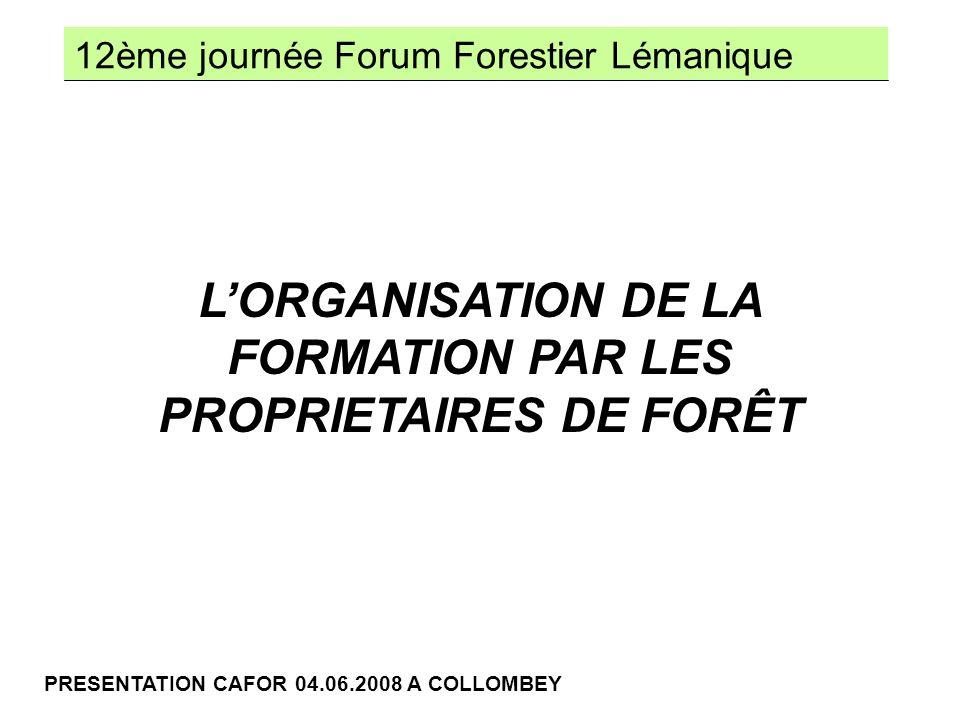 12ème journée Forum Forestier Lémanique PRESENTATION CAFOR 04.06.2008 A COLLOMBEY LORGANISATION DE LA FORMATION PAR LES PROPRIETAIRES DE FORÊT