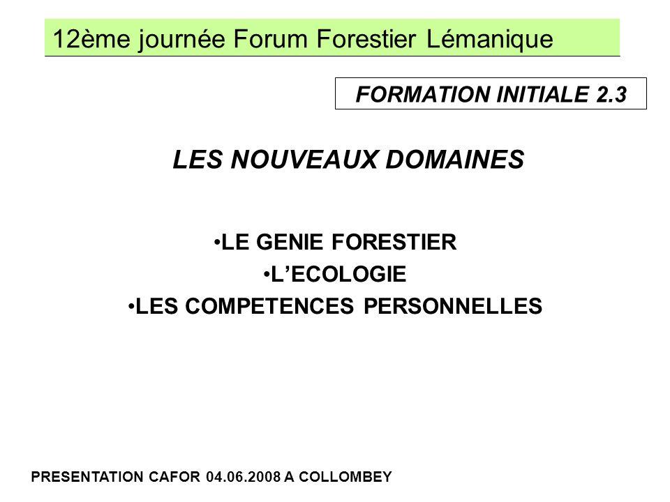 12ème journée Forum Forestier Lémanique PRESENTATION CAFOR 04.06.2008 A COLLOMBEY LE GENIE FORESTIER LECOLOGIE LES COMPETENCES PERSONNELLES LES NOUVEAUX DOMAINES FORMATION INITIALE 2.3