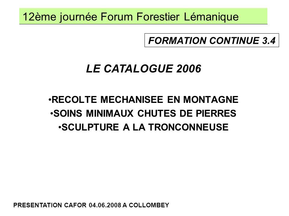 12ème journée Forum Forestier Lémanique PRESENTATION CAFOR 04.06.2008 A COLLOMBEY RECOLTE MECHANISEE EN MONTAGNE SOINS MINIMAUX CHUTES DE PIERRES SCULPTURE A LA TRONCONNEUSE LE CATALOGUE 2006 FORMATION CONTINUE 3.4
