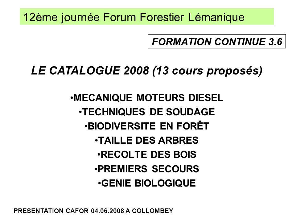 12ème journée Forum Forestier Lémanique PRESENTATION CAFOR 04.06.2008 A COLLOMBEY MECANIQUE MOTEURS DIESEL TECHNIQUES DE SOUDAGE BIODIVERSITE EN FORÊT TAILLE DES ARBRES RECOLTE DES BOIS PREMIERS SECOURS GENIE BIOLOGIQUE LE CATALOGUE 2008 (13 cours proposés) FORMATION CONTINUE 3.6